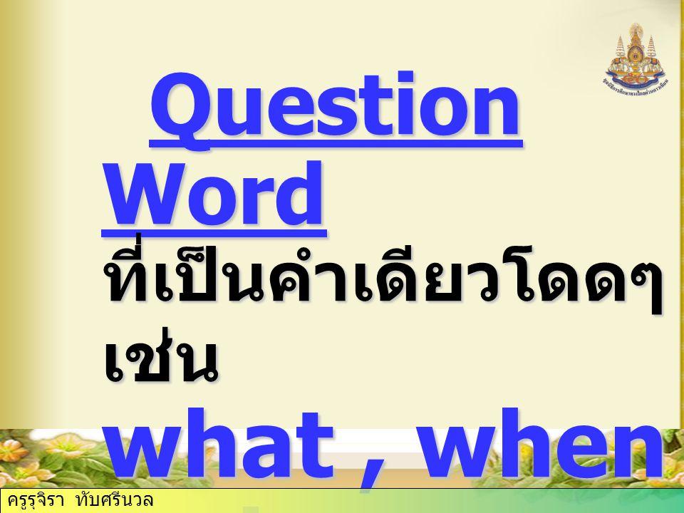Question Word ที่เป็นคำเดียวโดดๆ เช่น what, when, why Question Word ที่เป็นคำเดียวโดดๆ เช่น what, when, why ครูรุจิรา ทับศรีนวล