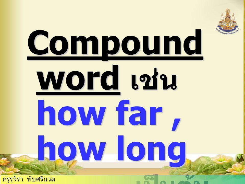 Compound word เช่น how far, how long เป็นต้น เป็นต้น ครูรุจิรา ทับศรีนวล