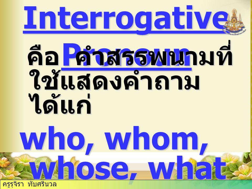 Interrogative Pronoun คือ คำสรรพนามที่ ใช้แสดงคำถาม ได้แก่ คือ คำสรรพนามที่ ใช้แสดงคำถาม ได้แก่ who, whom, whose, what ครูรุจิรา ทับศรีนวล