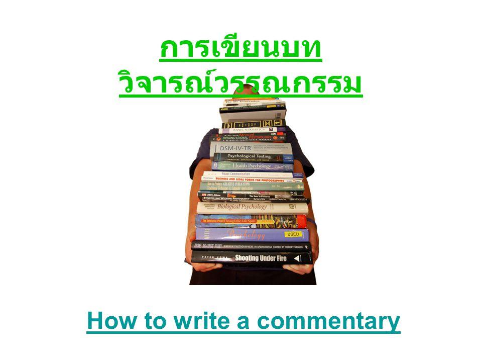 write a commentarywrite a commentary คือ การเขียนบทวิจารณ์วรรณกรรม นักเรียน IB LANGUAGE A ต้องเขียนบท วิจารณ์วรรณกรรม สำหรับการสอบ Paper 1 นักเรียนต้องเขียนบทวิจารณ์วรรณกรรม จากชิ้นงานที่สุ่มมาจากวรรณกรรมที่ไม่ได้ เลือกเรียนในหลักสูตร ( unseen message )
