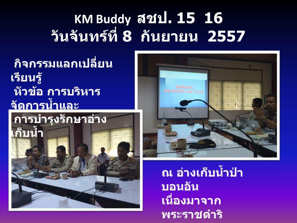 KM Buddy สชป. 15 16 วันจันทร์ที่ 8 กันยายน 2557 กิจกรรมแลกเปลี่ยน เรียนรู้ หัวข้อ การบริหาร จัดการน้ำและ การบำรุงรักษาอ่าง เก็บน้ำ ณ อ่างเก็บน้ำป่า บอ