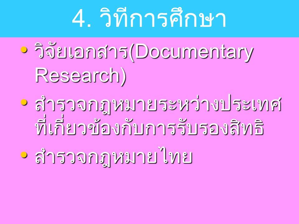 วิจัยเอกสาร(Documentary Research) วิจัยเอกสาร(Documentary Research) สำรวจกฎหมายระหว่างประเทศ ที่เกี่ยวข้องกับการรับรองสิทธิ สำรวจกฎหมายระหว่างประเทศ ที่เกี่ยวข้องกับการรับรองสิทธิ สำรวจกฎหมายไทย สำรวจกฎหมายไทย 4.