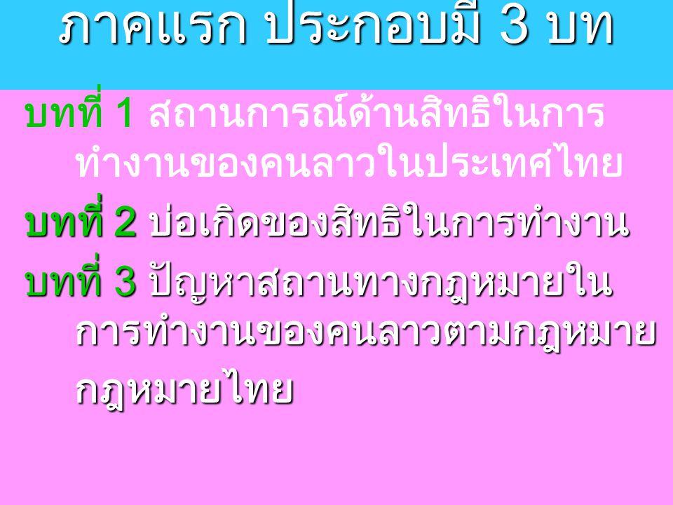 ภาคแรก ประกอบมี 3 บท บทที่ 1 สถานการณ์ด้านสิทธิในการ ทำงานของคนลาวในประเทศไทย บทที่ 2 บ่อเกิดของสิทธิในการทำงาน บทที่ 3 ปัญหาสถานทางกฎหมายใน การทำงานของคนลาวตามกฎหมาย กฎหมายไทย