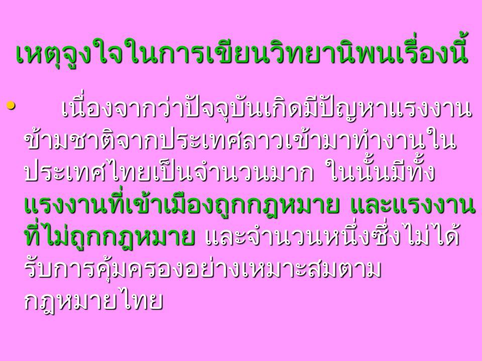 เหตุจูงใจในการเขียนวิทยานิพนเรื่องนี้ เนื่องจากว่าปัจจุบันเกิดมีปัญหาแรงงาน ข้ามชาติจากประเทศลาวเข้ามาทำงานใน ประเทศไทยเป็นจำนวนมาก ในนั้นมีทั้ง แรงงานที่เข้าเมืองถูกกฎหมาย และแรงงาน ที่ไม่ถูกกฎหมาย และจำนวนหนึ่งซึ่งไม่ได้ รับการคุ้มครองอย่างเหมาะสมตาม กฎหมายไทย เนื่องจากว่าปัจจุบันเกิดมีปัญหาแรงงาน ข้ามชาติจากประเทศลาวเข้ามาทำงานใน ประเทศไทยเป็นจำนวนมาก ในนั้นมีทั้ง แรงงานที่เข้าเมืองถูกกฎหมาย และแรงงาน ที่ไม่ถูกกฎหมาย และจำนวนหนึ่งซึ่งไม่ได้ รับการคุ้มครองอย่างเหมาะสมตาม กฎหมายไทย