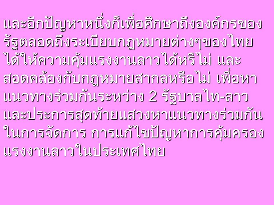 และอีกปัญหาหนึ่งก็เพื่อศึกษาถึงองค์กรของ รัฐตลอดถึงระเบียบกฎหมายต่างๆของไทย ได้ให้ความคุ้มแรงงานลาวได้หรืไม่ และ สอดคล้องกับกฎหมายสากลหรือไม่ เพื่อหา แนวทางร่วมกันระหว่าง 2 รัฐบาลไท-ลาว และประการสุดท้ายแสวงหาแนวทางร่วมกัน ในการจัดการ การแก้ไขปัญหาการคุ้มครอง แรงงานลาวในประเทศไทย