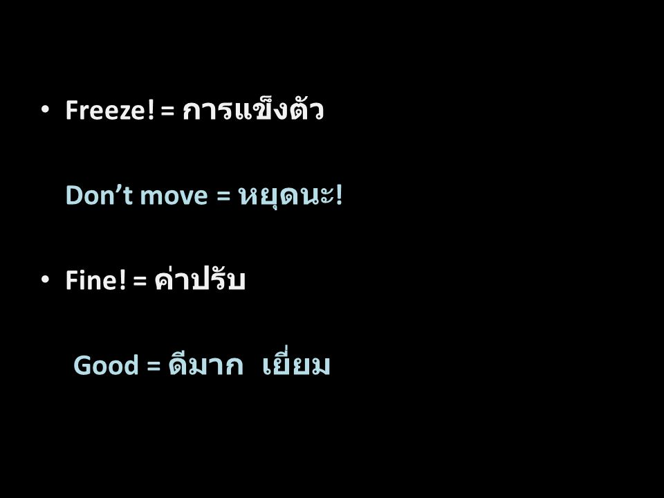 Freeze! = การแข็งตัว Don't move = หยุดนะ ! Fine! = ค่าปรับ Good = ดีมาก เยี่ยม Word by Word Translation