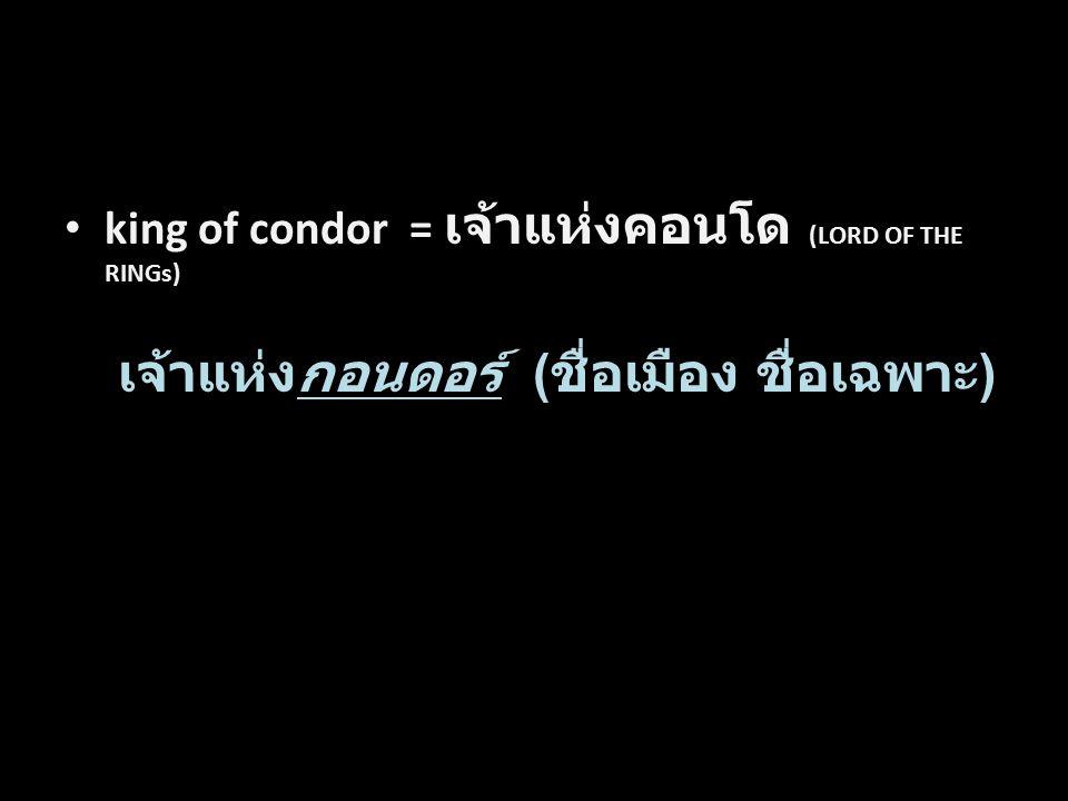 king of condor = เจ้าแห่งคอนโด (LORD OF THE RINGs) เจ้าแห่งกอนดอร์ ( ชื่อเมือง ชื่อเฉพาะ ) Word by Word Translation