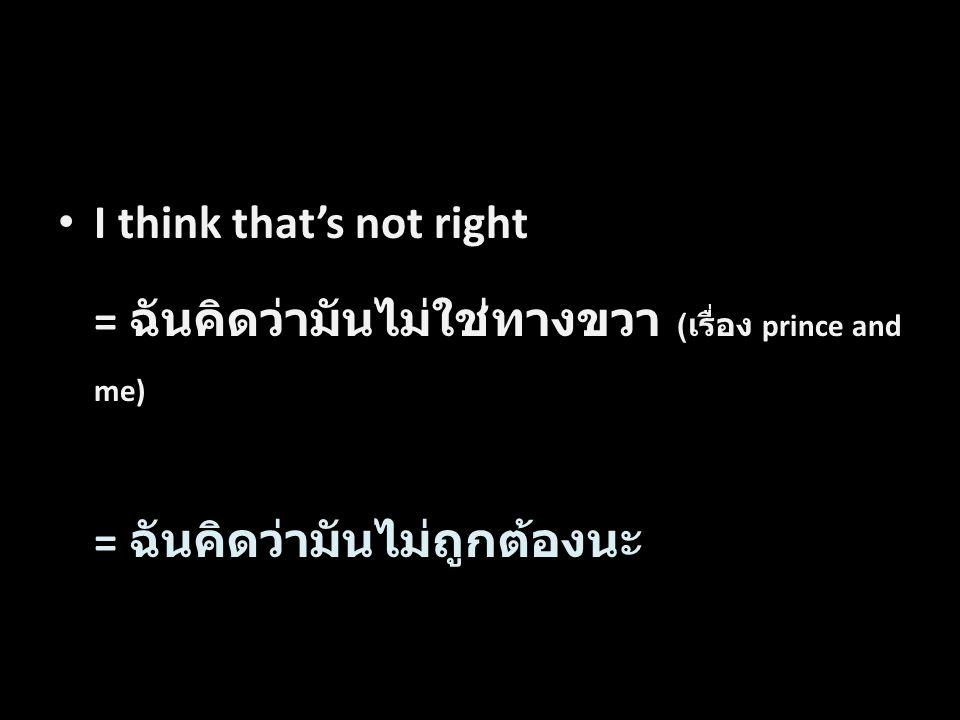 I think that's not right = ฉันคิดว่ามันไม่ใช่ทางขวา ( เรื่อง prince and me) = ฉันคิดว่ามันไม่ถูกต้องนะ Word by Word Translation