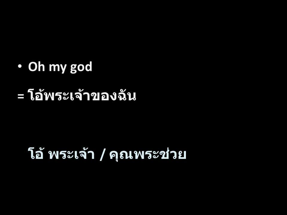 Oh my god = โอ้พระเจ้าของฉัน โอ้ พระเจ้า / คุณพระช่วย Word by Word Translation