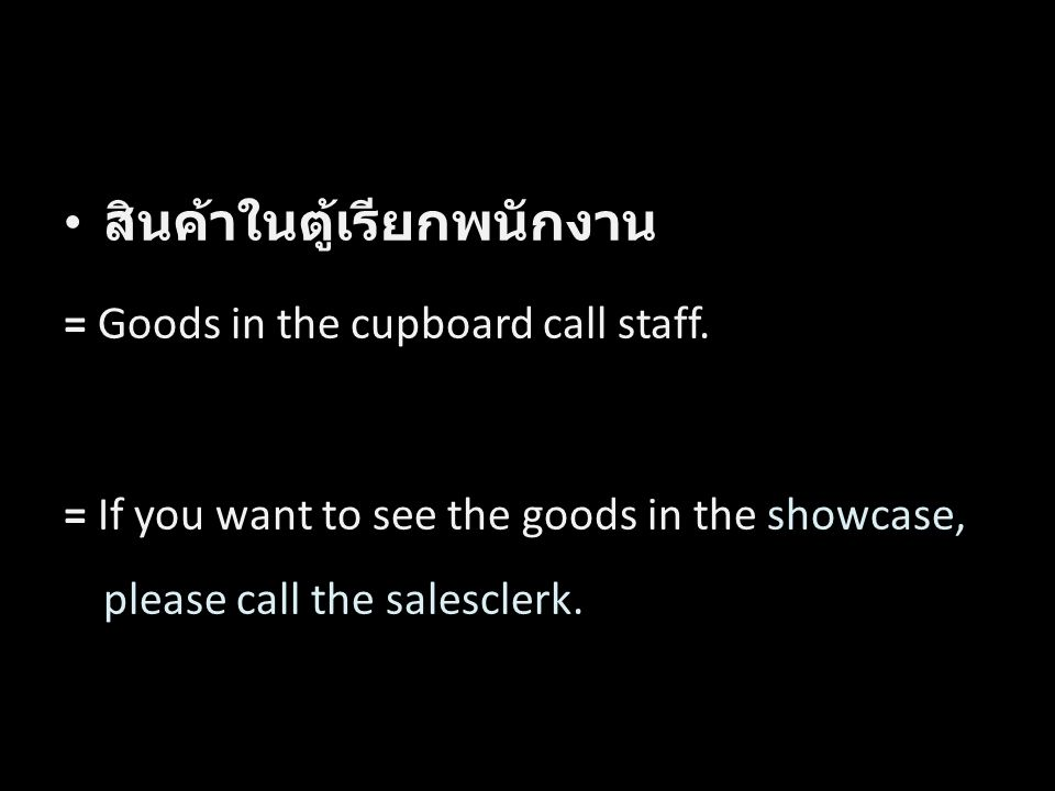 สินค้าในตู้เรียกพนักงาน = Goods in the cupboard call staff. = If you want to see the goods in the showcase, please call the salesclerk. Word by Word T