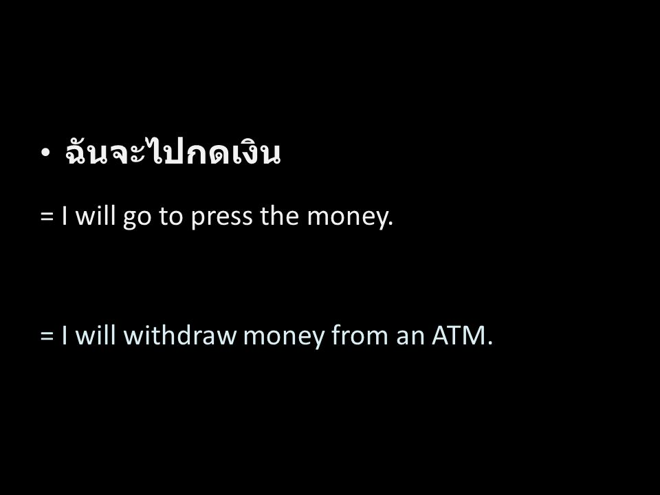 ฉันจะไปกดเงิน = I will go to press the money. = I will withdraw money from an ATM. Word by Word Translation