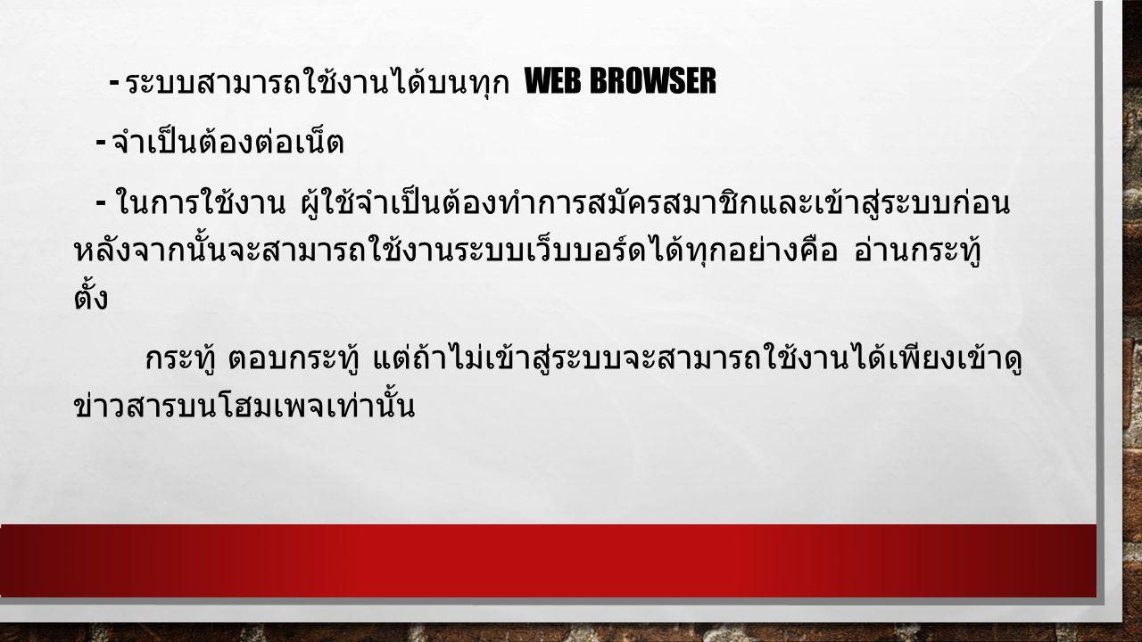 - ระบบสามารถใช้งานได้บนทุก WEB BROWSER - จำเป็นต้องต่อเน็ต - ในการใช้งาน ผู้ใช้จำเป็นต้องทำการสมัครสมาชิกและเข้าสู่ระบบก่อน หลังจากนั้นจะสามารถใช้งานระบบเว็บบอร์ดได้ทุกอย่างคือ อ่านกระทู้ ตั้ง กระทู้ ตอบกระทู้ แต่ถ้าไม่เข้าสู่ระบบจะสามารถใช้งานได้เพียงเข้าดู ข่าวสารบนโฮมเพจเท่านั้น