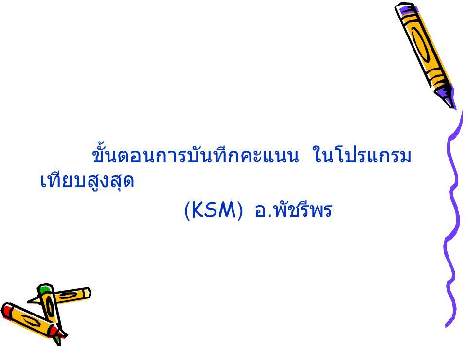 ขั้นตอนการบันทึกคะแนน ในโปรแกรม เทียบสูงสุด (KSM) อ. พัชรีพร