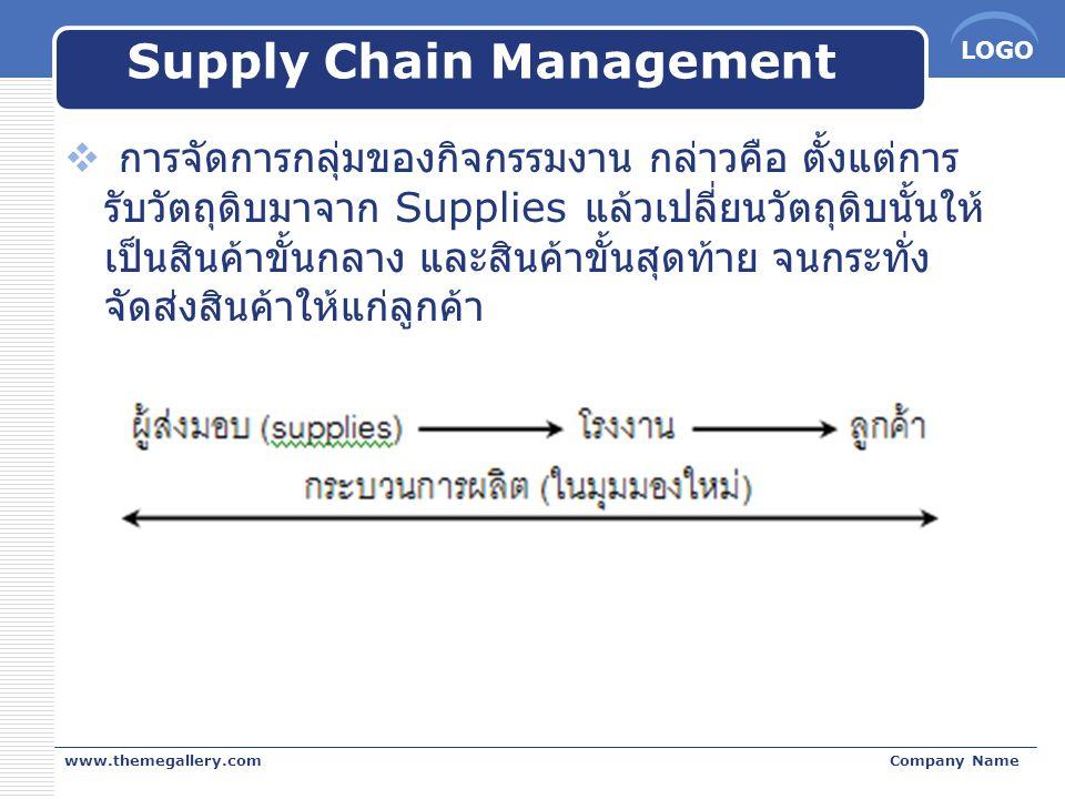 LOGO Supply Chain Management  การจัดการกลุ่มของกิจกรรมงาน กล่าวคือ ตั้งแต่การ รับวัตถุดิบมาจาก Supplies แล้วเปลี่ยนวัตถุดิบนั้นให้ เป็นสินค้าขั้นกลาง