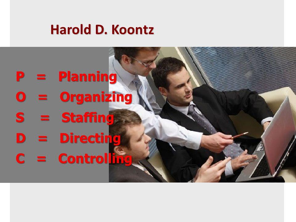 Harold D. Koontz P = Planning P = Planning O = Organizing O = Organizing S = Staffing S = Staffing D = Directing D = Directing C = Controlling C = Con
