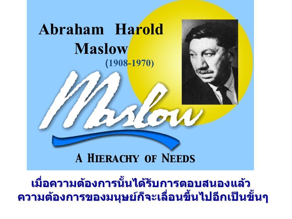 Abraham Harold Maslow เมื่อความต้องการนั้นได้รับการตอบสนองแล้ว ความต้องการของมนุษย์ก็จะเลื่อนขึ้นไปอีกเป็นขั้นๆ เมื่อความต้องการนั้นได้รับการตอบสนองแล
