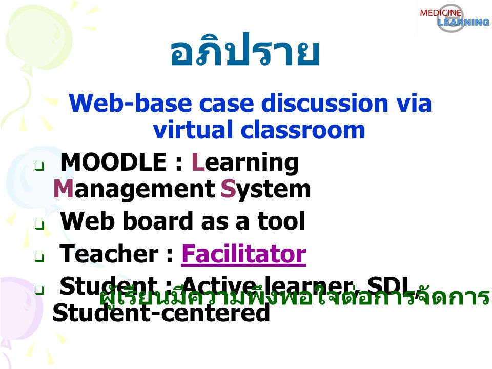 อภิปราย Web-base case discussion via virtual classroom  MOODLE : Learning Management System  Web board as a tool  Teacher : Facilitator  Student :