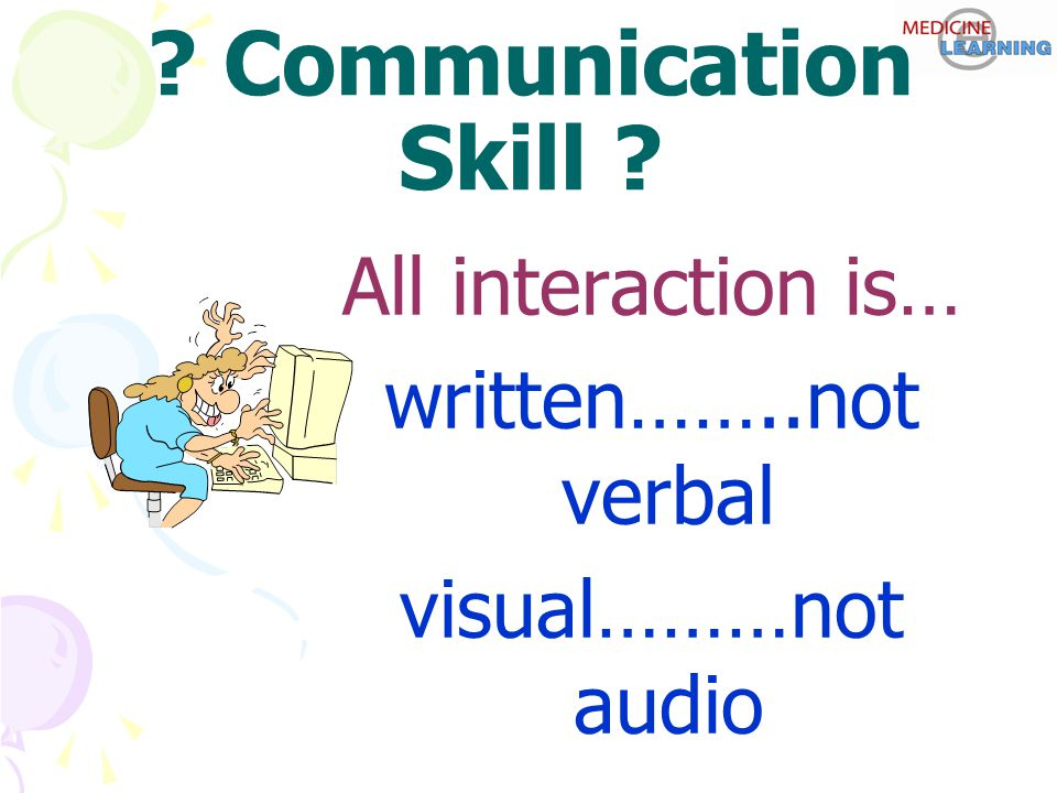 ? Communication Skill ? All interaction is… written……..not verbal visual………not audio