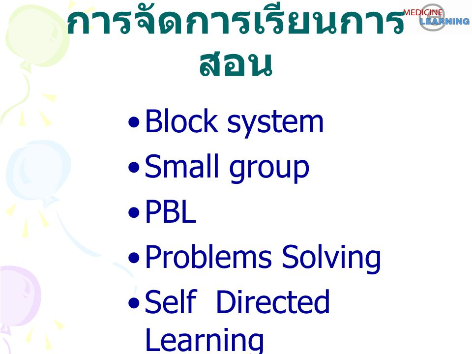 การจัดการเรียนการ สอน Block system Small group PBL Problems Solving Self Directed Learning