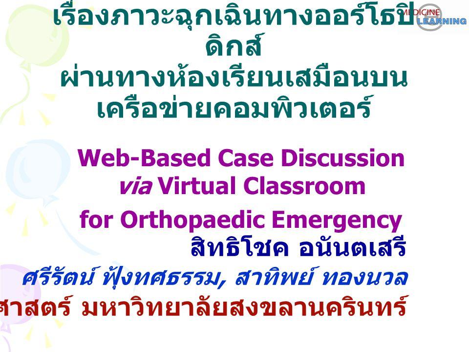 การอภิปรายผู้ป่วยกรณีศึกษา เรื่องภาวะฉุกเฉินทางออร์โธปิ ดิกส์ ผ่านทางห้องเรียนเสมือนบน เครือข่ายคอมพิวเตอร์ Web-Based Case Discussion via Virtual Classroom for Orthopaedic Emergency สิทธิโชค อนันตเสรี ศรีรัตน์ ฟุ้งทศธรรม, สาทิพย์ ทองนวล คณะแพทยศาสตร์ มหาวิทยาลัยสงขลานครินทร์