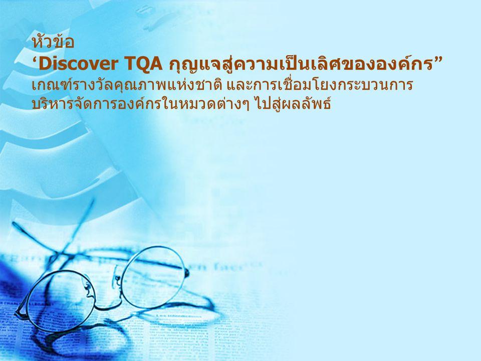 หัวข้อ ' Discover TQA กุญแจสู่ความเป็นเลิศขององค์กร เกณฑ์รางวัลคุณภาพแห่งชาติ และการเชื่อมโยงกระบวนการ บริหารจัดการองค์กรในหมวดต่างๆ ไปสู่ผลลัพธ์