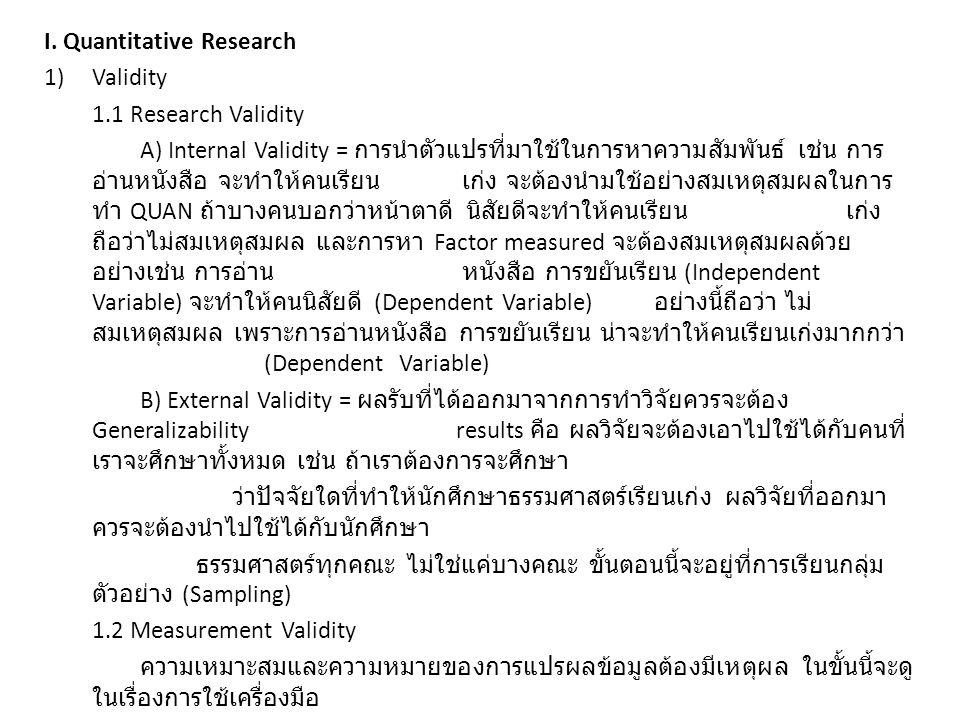 2) Reliability ข้อมูลที่จะทำวิจัย ผลวิจัยที่ออกมา และวิธีการวิจัย จะต้องมีความน่าเชื่อถือ เช่น ถ้าเรานำตัวแปรอิสระ (Independent Variable) ที่ไม่สัมพันธ์กันมาทำการวิจัย ( ความขยัน หน้าตา นิสัย จะทำให้คนเรียนเก่ง ) จะถือว่า ข้อมูลนี้ไม่น่าเชื่อถือ ซึ่งในการทำ QUAN Research จะมีการคำนวนเพื่อหาค่า ความสัมพันธ์ระหว่างตัวแปรอิสระด้วยกันเอง (Internal Consistency Coefficient) 3) Main threat of Research Validity 1) การลดขนาดกลุ่มตัวอย่างลง (Sample size) จะทำให้ข้อมูลน่าเชื่อถือน้อยลง ( กลุ่ม ตัวอย่างยิ่งมากยิ่งดี ) 2) ถ้ากลุ่มตัวอย่างรู้ตัวว่ากำลังโดนทำวิจัยอยู่ อาจจะมีผลทำให้การตอบ แบบสอบถามหรือการแสดงออกเปลี่ยนไป เช่น ถ้าคนงานในโรงงานรู้ว่ากำลังโดนสังเกตการณ์ อาจจะขยันทำงานเป็นพิเศษ 3) ถ้าคนที่เคยตอบแบบสอบถามบ่อยๆ หรือตอบเรื่องเดิมๆบ่อยๆ จะทำให้ผลการวิจัย ออกมาดีขึ้นๆ 4) การที่คนเรามีอายุมากขึ้น สิ่งแวดล้อมเปลี่ยนไป เช่น เงินเดือนสูง อายุมากขึ้น มี ประสบการณ์มากขึ้น ก็จะทำให้การ ตอบแบบสอบถามเปลี่ยนไป 5) ผู้ตอบแบบสอบถามบางคนพยายามทำตัวให้ meet expected results เช่น ถ้าเรา ตอบแบบสอบถามเกี่ยวกับ จิตวิทยาในห้องเรียน เราจะพยายามทำตัวเป็นคนดี มีคุณธรรม มีทัศนคติที่ดี ไม่ เคยมาสาย ไม่เคยโดดเรียน เป็นต้น 6) อาจจะมีเหตุการบางเหตุการณ์เกิดขึ้นในช่วงการทำวิจัย ซึ่งมีผลทำให้การวิจัย Valid เช่น ในวันทำวิจัยฝนตก หรือผู้ถูกวิจัยโดนหัวหน้าด่ามา ซึ่งจะส่งผลต่อผลวิจัยด้วย