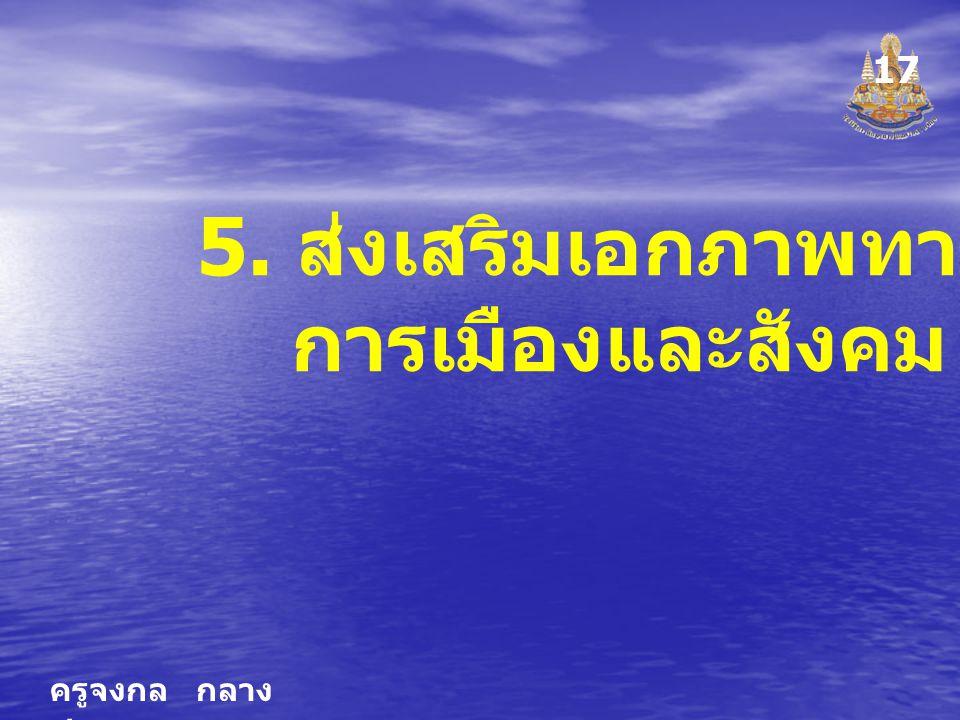 ครูจงกล กลาง ชล 5. ส่งเสริมเอกภาพทาง การเมืองและสังคม 17