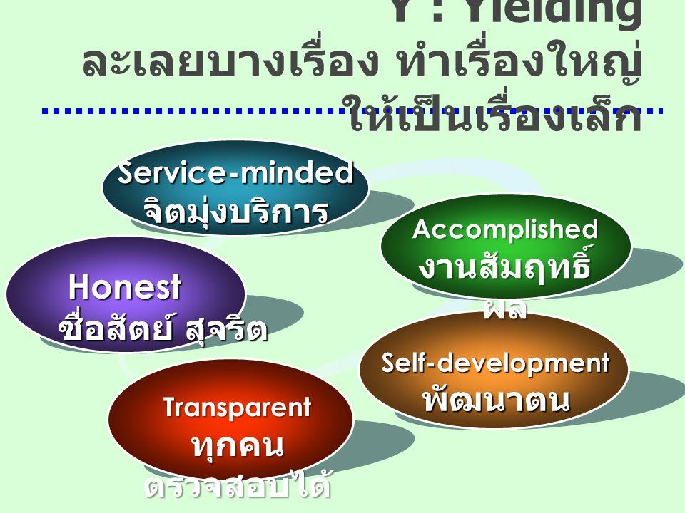 Transparent ทุกคน ตรวจสอบได้ Honest ซื่อสัตย์ สุจริต Service-minded จิตมุ่งบริการ Accomplished งานสัมฤทธิ์ ผล S SS Self-development พัฒนาตน Y : Yieldi