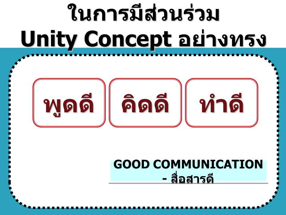 หลักการสร้าง แรงบันดาลใจ ในการมีส่วนร่วม Unity Concept อย่างทรง พลัง 7 ประการ GOOD COMMUNICATION - สื่อสารดี พูดดีคิดดีทำดี