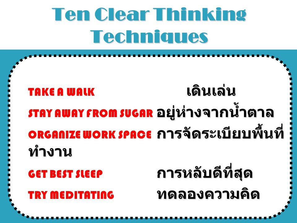 Ten Clear Thinking Techniques เดินเล่นTAKE A WALK เดินเล่น อยู่ห่างจากน้ำตาลSTAY AWAY FROM SUGAR อยู่ห่างจากน้ำตาล การจัดระเบียบพื้นที่ ทำงานORGANIZE