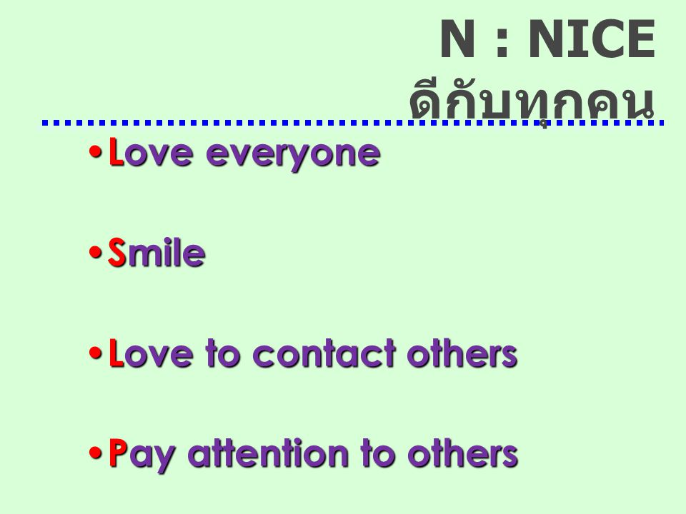 Love everyone Love everyone Smile Smile Love to contact others Love to contact others Pay attention to others Pay attention to others N : NICE ดีกับทุ