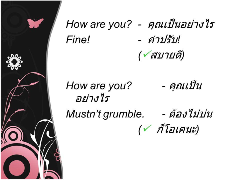 How are you? - คุณเป็นอย่างไร Fine!- ค่าปรับ ! ( สบายดี ) How are you?- คุณเป็น อย่างไร Mustn't grumble.- ต้องไม่บ่น ( ก็โอเคนะ )
