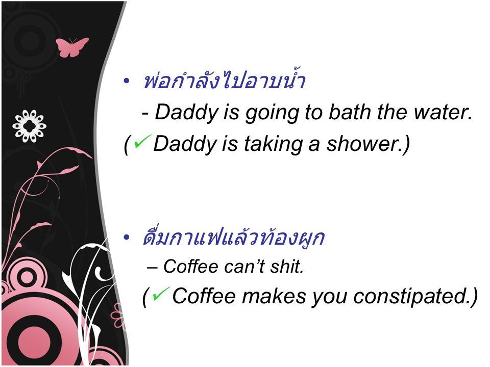 พ่อกำลังไปอาบน้ำ - Daddy is going to bath the water. ( Daddy is taking a shower.) ดื่มกาแฟแล้วท้องผูก –Coffee can't shit. ( Coffee makes you constipat