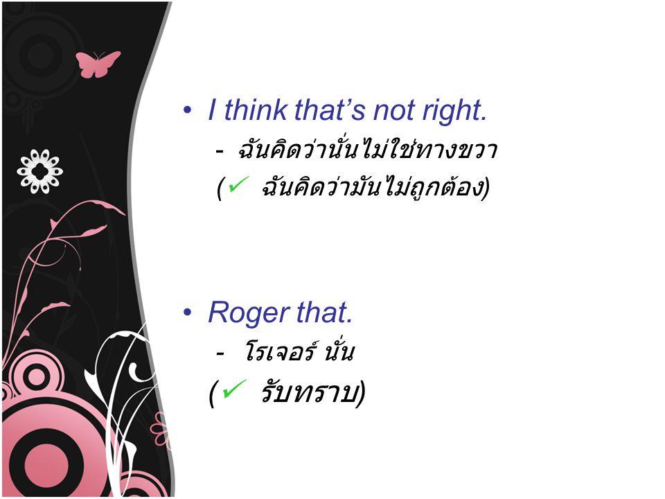 I think that's not right. - ฉันคิดว่านั่นไม่ใช่ทางขวา ( ฉันคิดว่ามันไม่ถูกต้อง ) Roger that. - โรเจอร์ นั่น ( รับทราบ )