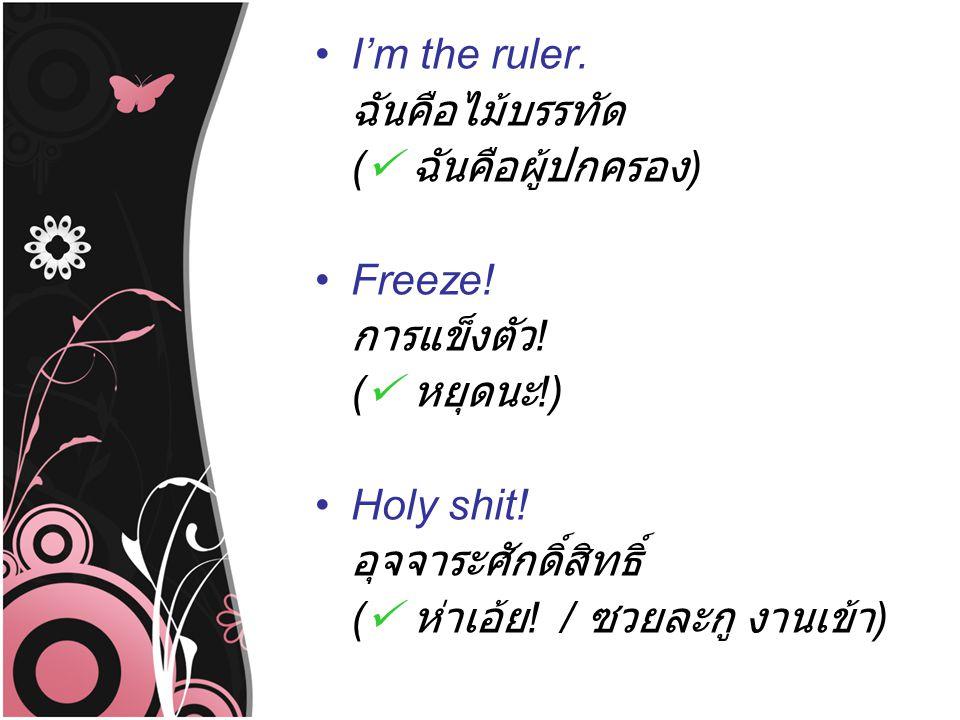 I'm the ruler. ฉันคือไม้บรรทัด ( ฉันคือผู้ปกครอง ) Freeze! การแข็งตัว ! ( หยุดนะ !) Holy shit! อุจจาระศักดิ์สิทธิ์ ( ห่าเอ้ย ! / ซวยละกู งานเข้า )