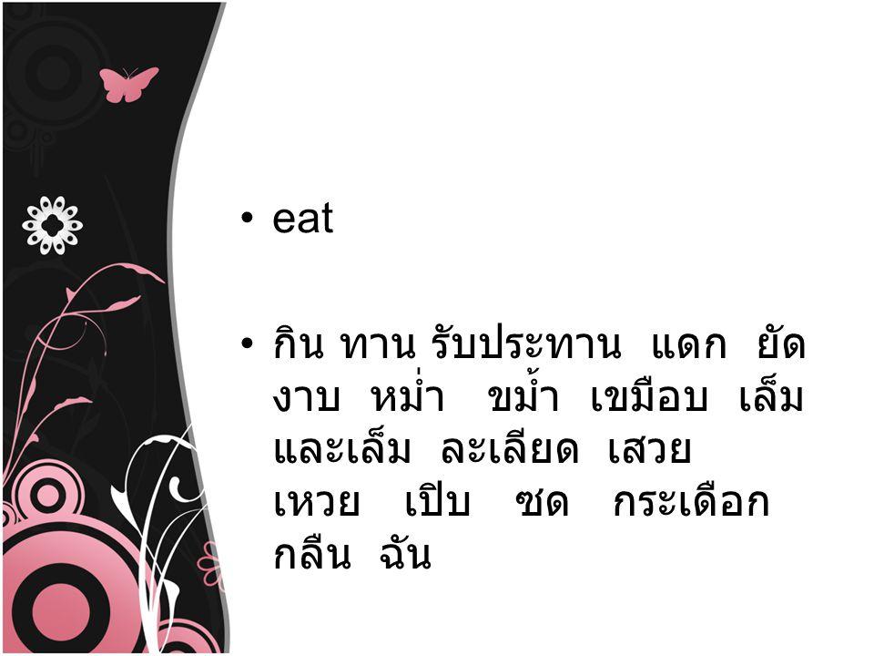 eat กิน ทาน รับประทาน แดก ยัด งาบ หม่ำ ขม้ำ เขมือบ เล็ม และเล็ม ละเลียด เสวย เหวย เปิบ ซด กระเดือก กลืน ฉัน