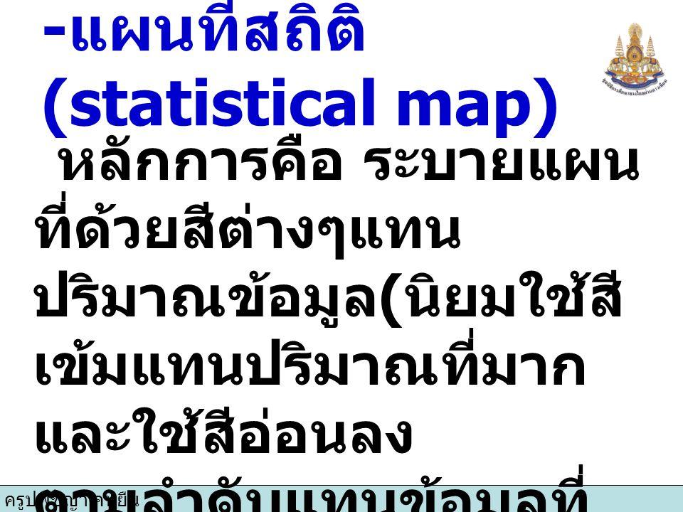 ครูปพิชญา คนยืน - แผนที่สถิติ (statistical map) หลักการคือ ระบายแผน ที่ด้วยสีต่างๆแทน ปริมาณข้อมูล ( นิยมใช้สี เข้มแทนปริมาณที่มาก และใช้สีอ่อนลง ตามล