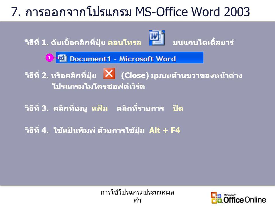 การใช้โปรแกรมประมวลผล คำ 7. การออกจากโปรแกรม MS-Office Word 2003 วิธีที่ 1. ดับเบิ้ลคลิกที่ปุ่ม คอนโทรล บนแถบไตเติ้ลบาร์ วิธีที่ 2. หรือคลิกที่ปุ่ม (C