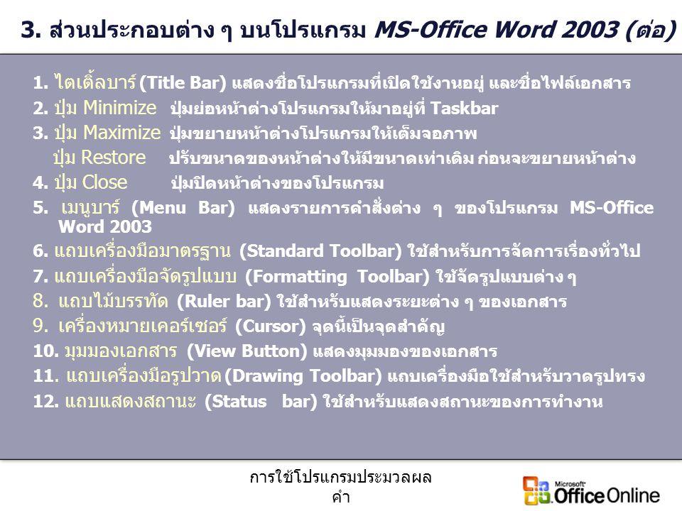 การใช้โปรแกรมประมวลผล คำ 3. ส่วนประกอบต่าง ๆ บนโปรแกรม MS-Office Word 2003 (ต่อ) 1. ไตเติ้ลบาร์ (Title Bar) แสดงชื่อโปรแกรมที่เปิดใช้งานอยู่ และชื่อไฟ