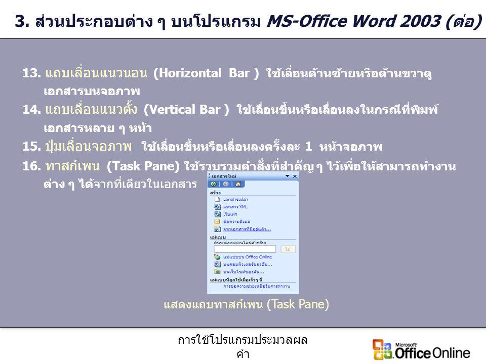 การใช้โปรแกรมประมวลผล คำ 3. ส่วนประกอบต่าง ๆ บนโปรแกรม MS-Office Word 2003 (ต่อ) 13. แถบเลื่อนแนวนอน (Horizontal Bar ) ใช้เลื่อนด้านซ้ายหรือด้านขวาดู