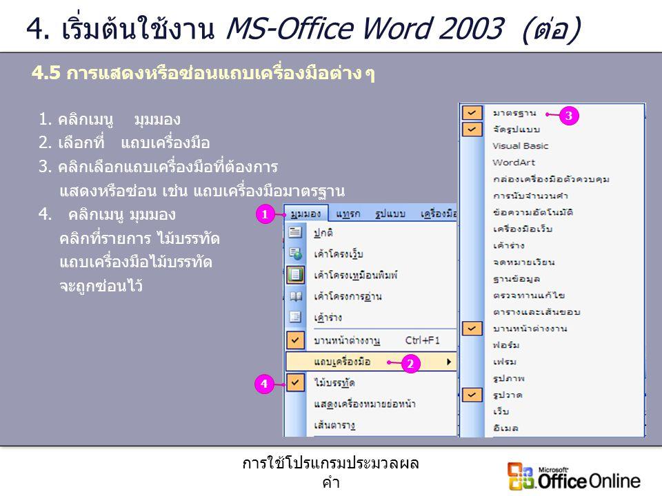 การใช้โปรแกรมประมวลผล คำ 4. เริ่มต้นใช้งาน MS-Office Word 2003 (ต่อ) 4.5 การแสดงหรือซ่อนแถบเครื่องมือต่าง ๆ 1. คลิกเมนู มุมมอง 2. เลือกที่ แถบเครื่องม