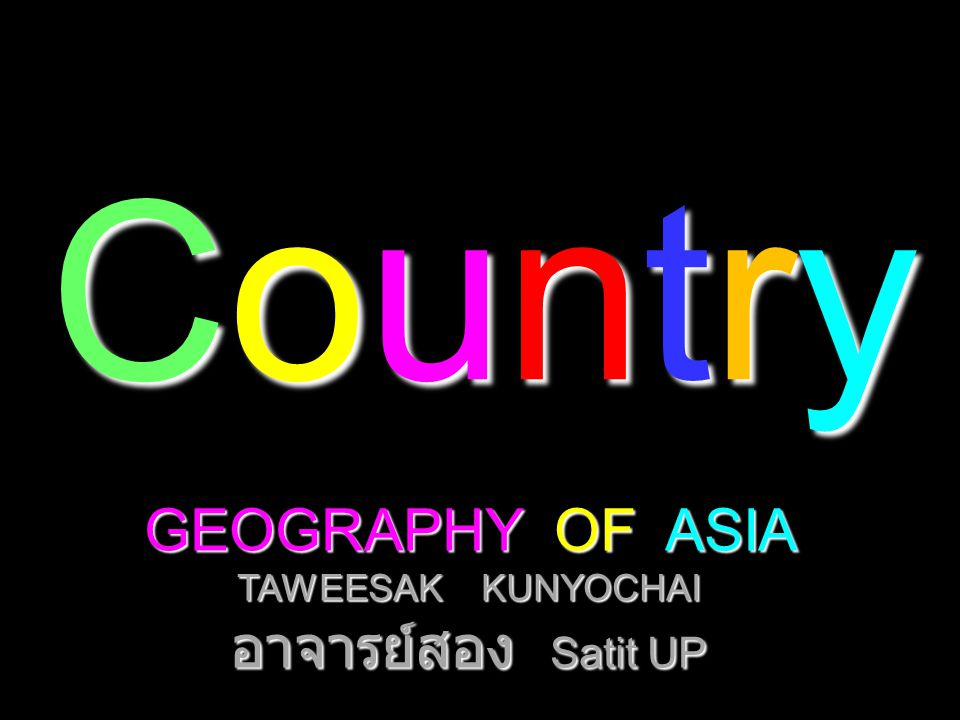 CountryCountryCountryCountry GEOGRAPHY OF ASIA TAWEESAK KUNYOCHAI อาจารย์สอง Satit UP