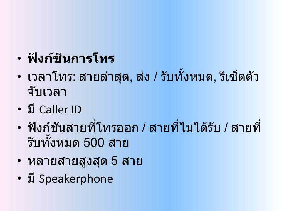 ฟังก์ชันการโทร เวลาโทร : สายล่าสุด, ส่ง / รับทั้งหมด, รีเซ็ตตัว จับเวลา มี Caller ID ฟังก์ชันสายที่โทรออก / สายที่ไม่ได้รับ / สายที่ รับทั้งหมด 500 สาย หลายสายสูงสุด 5 สาย มี Speakerphone