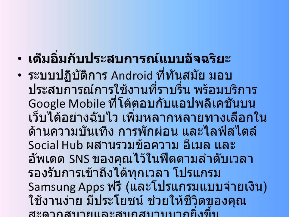 เต็มอิ่มกับประสบการณ์แบบอัจฉริยะ ระบบปฏิบัติการ Android ที่ทันสมัย มอบ ประสบการณ์การใช้งานที่ราบรื่น พร้อมบริการ Google Mobile ที่โต้ตอบกับแอปพลิเคชันบน เว็บได้อย่างฉับไว เพิ่มหลากหลายทางเลือกใน ด้านความบันเทิง การพักผ่อน และไลฟ์สไตล์ Social Hub ผสานรวมข้อความ อีเมล และ อัพเดต SNS ของคุณไว้ในฟีดตามลำดับเวลา รองรับการเข้าถึงได้ทุกเวลา โปรแกรม Samsung Apps ฟรี ( และโปรแกรมแบบจ่ายเงิน ) ใช้งานง่าย มีประโยชน์ ช่วยให้ชีวิตของคุณ สะดวกสบายและสนุกสนานมากยิ่งขึ้น