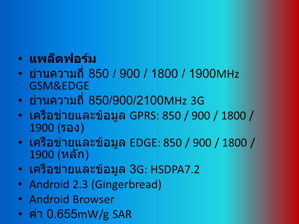 แพล็ตฟอร์ม ย่านความถี่ 850 / 900 / 1800 / 1900MHz GSM&EDGE ย่านความถี่ 850/900/2100MHz 3G เครือข่ายและข้อมูล GPRS: 850 / 900 / 1800 / 1900 ( รอง ) เครือข่ายและข้อมูล EDGE: 850 / 900 / 1800 / 1900 ( หลัก ) เครือข่ายและข้อมูล 3G: HSDPA7.2 Android 2.3 (Gingerbread) Android Browser ค่า 0.655mW/g SAR