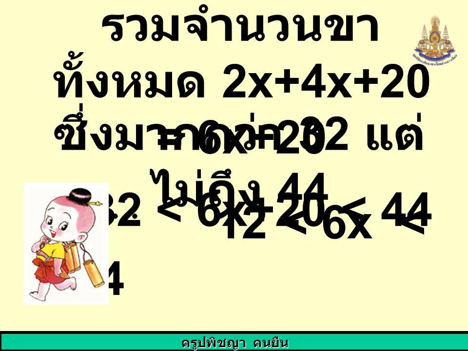 ครูปพิชญา คนยืน รวมจำนวนขา ทั้งหมด 2x+4x+20 = 6x+20 ซึ่งมากกว่า 32 แต่ ไม่ถึง 44 32 < 6x+20 < 44 12 < 6x < 24