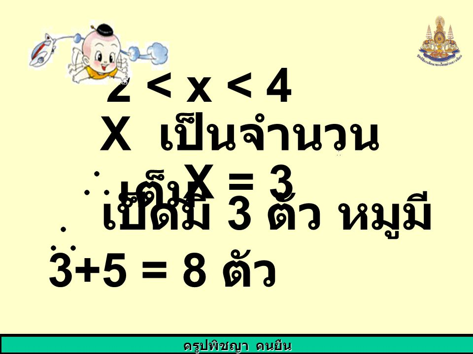 ครูปพิชญา คนยืน 2 < x < 4 X เป็นจำนวน เต็ม X = 3 เป็ดมี 3 ตัว หมูมี 3+5 = 8 ตัว