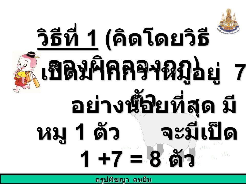 ครูปพิชญา คนยืน วิธีที่ 1 ( คิดโดยวิธี ลองผิดลองถูก ) เป็ดมากกว่าหมูอยู่ 7 ตัว อย่างน้อยที่สุด มี หมู 1 ตัว จะมีเป็ด 1 +7 = 8 ตัว อย่างน้อยที่สุด มี ห