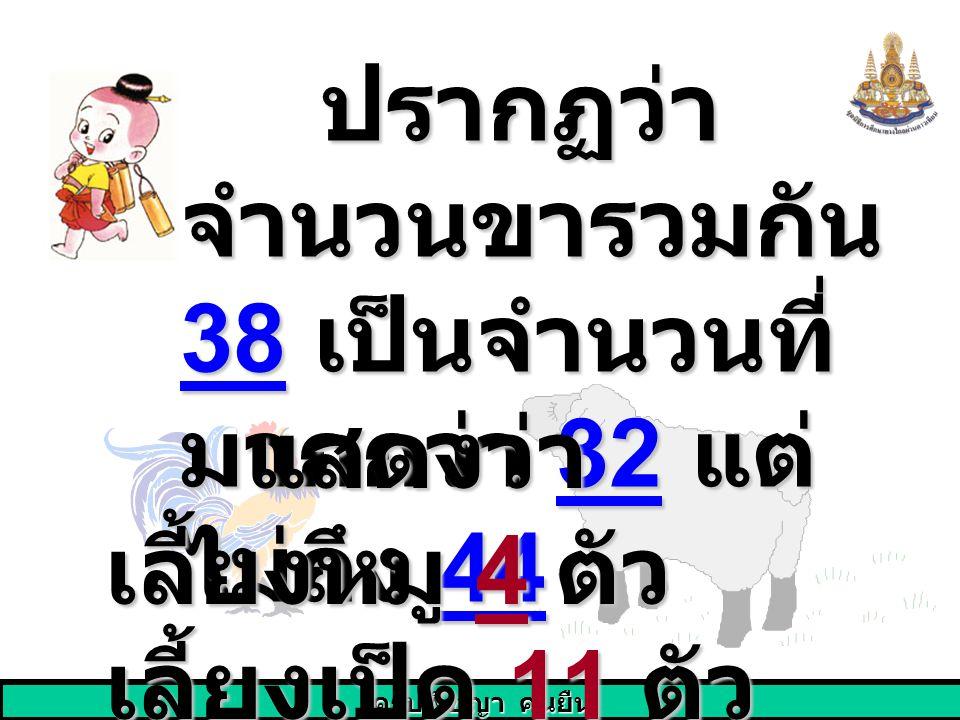 ครูปพิชญา คนยืน ปรากฏว่า จำนวนขารวมกัน 38 เป็นจำนวนที่ มากกว่า 32 แต่ ไม่ถึง 44 ปรากฏว่า จำนวนขารวมกัน 38 เป็นจำนวนที่ มากกว่า 32 แต่ ไม่ถึง 44 แสดงว่