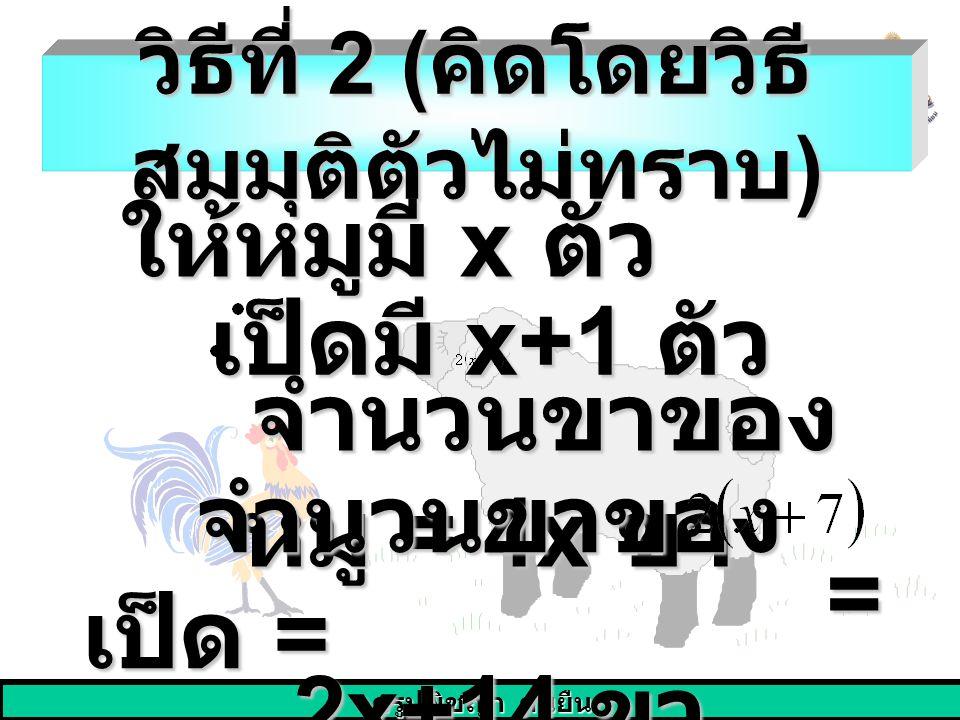 ครูปพิชญา คนยืน วิธีที่ 2 ( คิดโดยวิธี สมมุติตัวไม่ทราบ ) ให้หมูมี x ตัว เป็ดมี x+1 ตัว เป็ดมี x+1 ตัว จำนวนขาของ หมู = 4x ขา จำนวนขาของ หมู = 4x ขา จ
